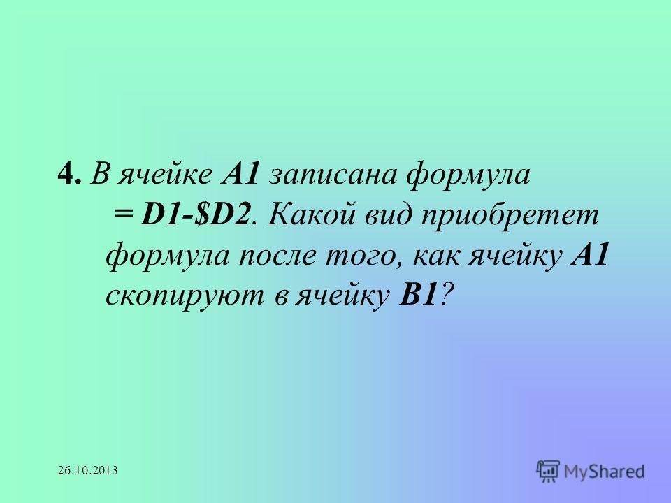 26.10.2013 4. В ячейке А1 записана формула = D1-$D2. Какой вид приобретет формула после того, как ячейку А1 скопируют в ячейку В1?