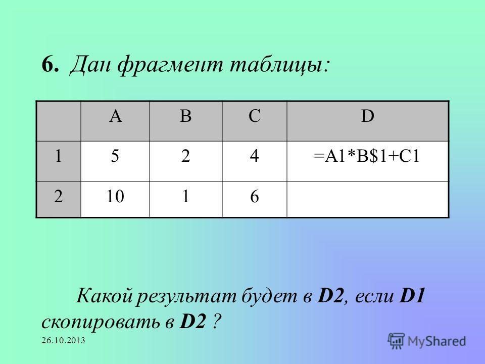 26.10.2013 6. Дан фрагмент таблицы: АВСD 1524=А1*В$1+С1 21016 Какой результат будет в D2, если D1 скопировать в D2 ?