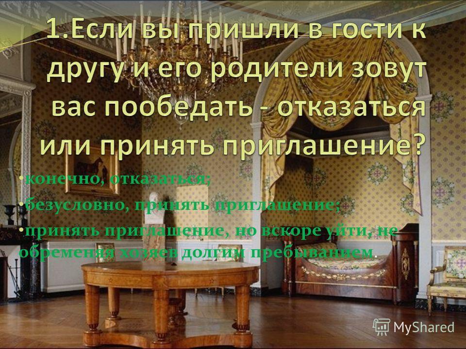 конечно, отказаться; безусловно, принять приглашение; принять приглашение, но вскоре уйти, не обременяя хозяев долгим пребыванием.