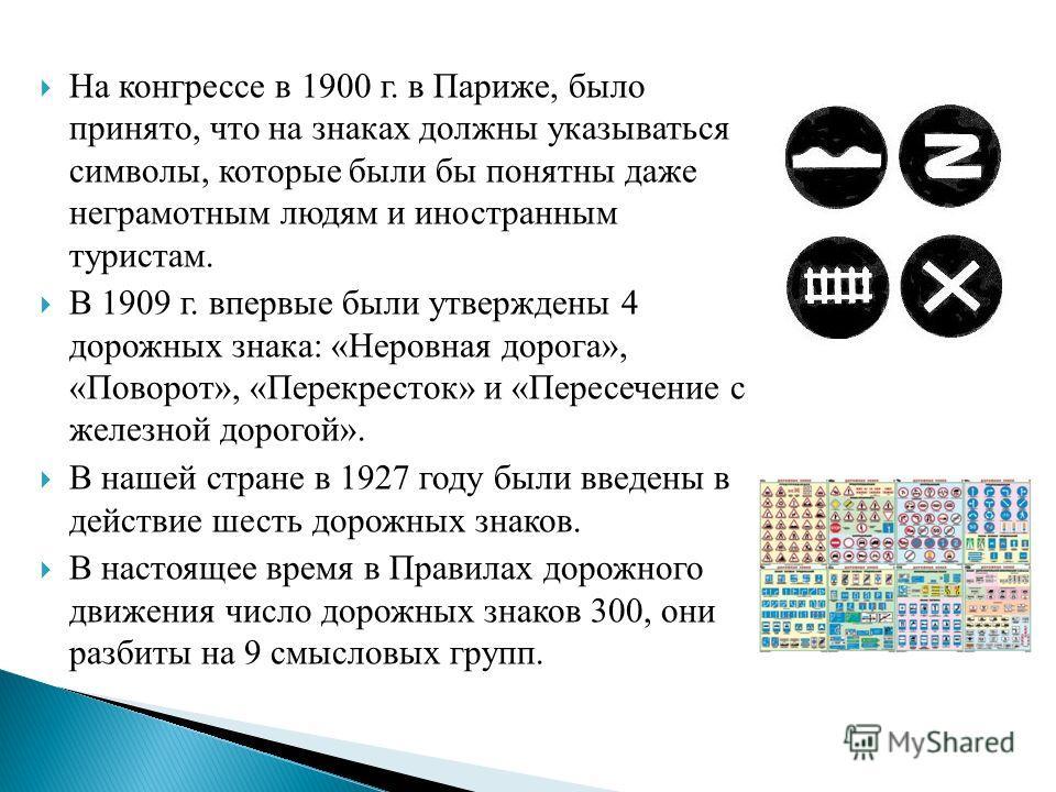 На конгрессе в 1900 г. в Париже, было принято, что на знаках должны указываться символы, которые были бы понятны даже неграмотным людям и иностранным туристам. В 1909 г. впервые были утверждены 4 дорожных знака: «Неровная дорога», «Поворот», «Перекре