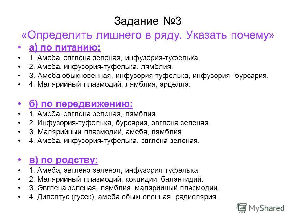Задание 3 «Определить лишнего в ряду. Указать почему» а) по питанию: 1. Амеба, эвглена зеленая, инфузория-туфелька 2. Амеба, инфузория-туфелька, лямблия. З. Амеба обыкновенная, инфузория-туфелька, инфузория- бурсария. 4. Малярийный плазмодий, лямблия