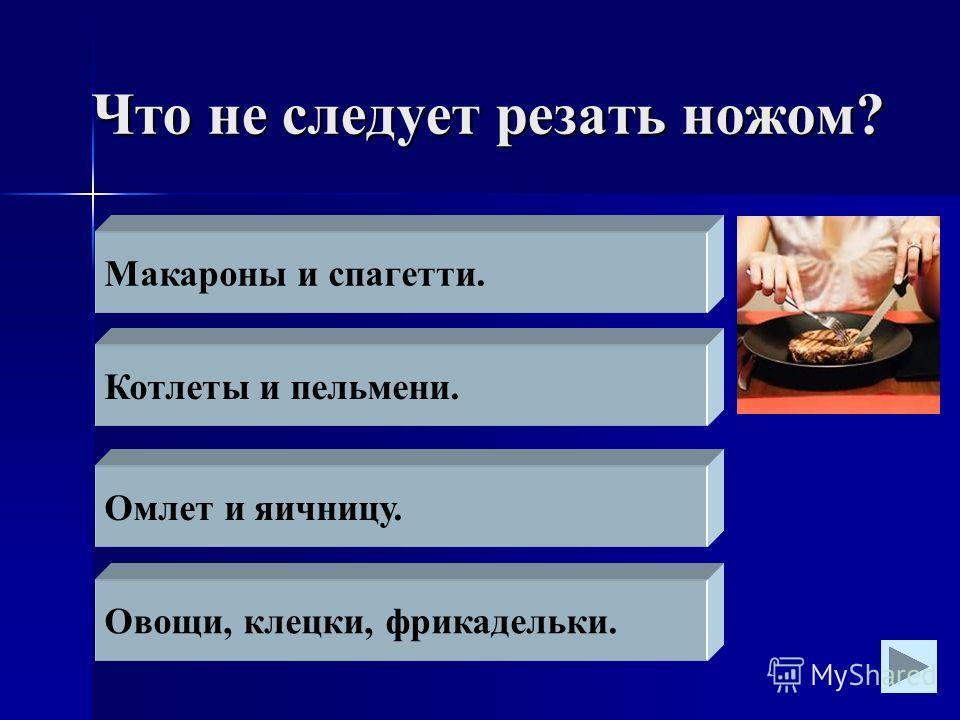 Что не следует резать ножом? Макароны и спагетти. Котлеты и пельмени. Омлет и яичницу. Овощи, клецки, фрикадельки.