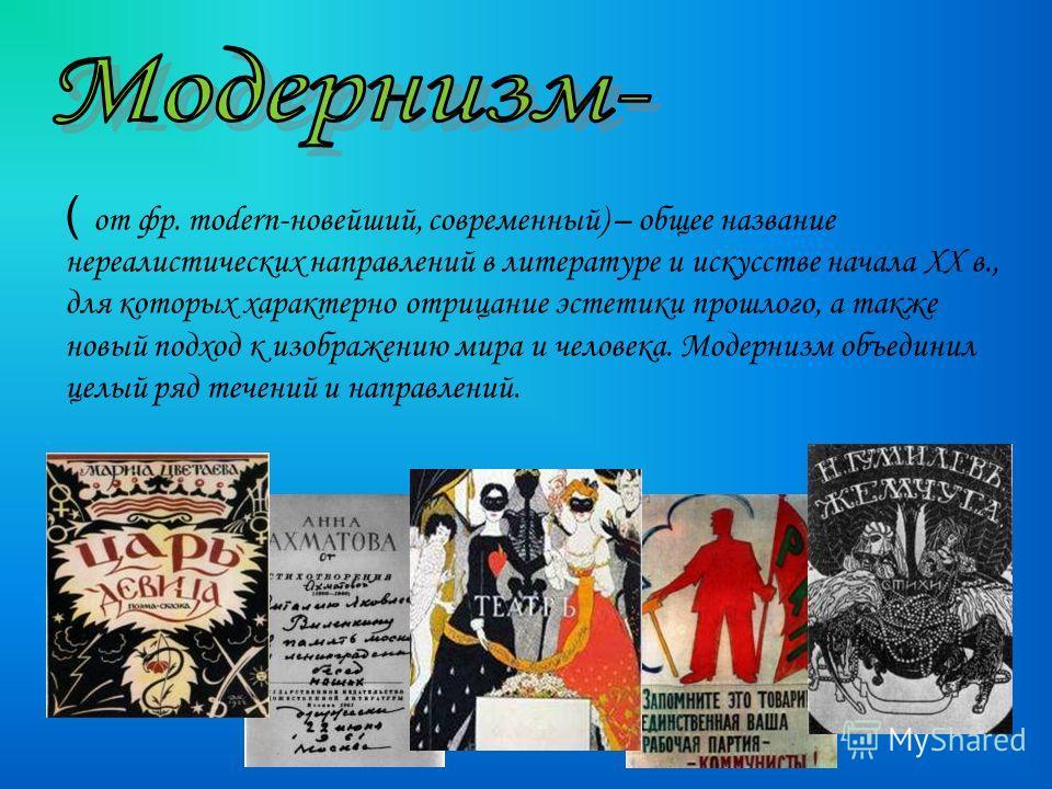 ( о т фр. modern-новейший, современный) – общее название нереалистических направлений в литературе и искусстве начала XX в., для которых характерно отрицание эстетики прошлого, а также новый подход к изображению мира и человека. Модернизм объединил ц