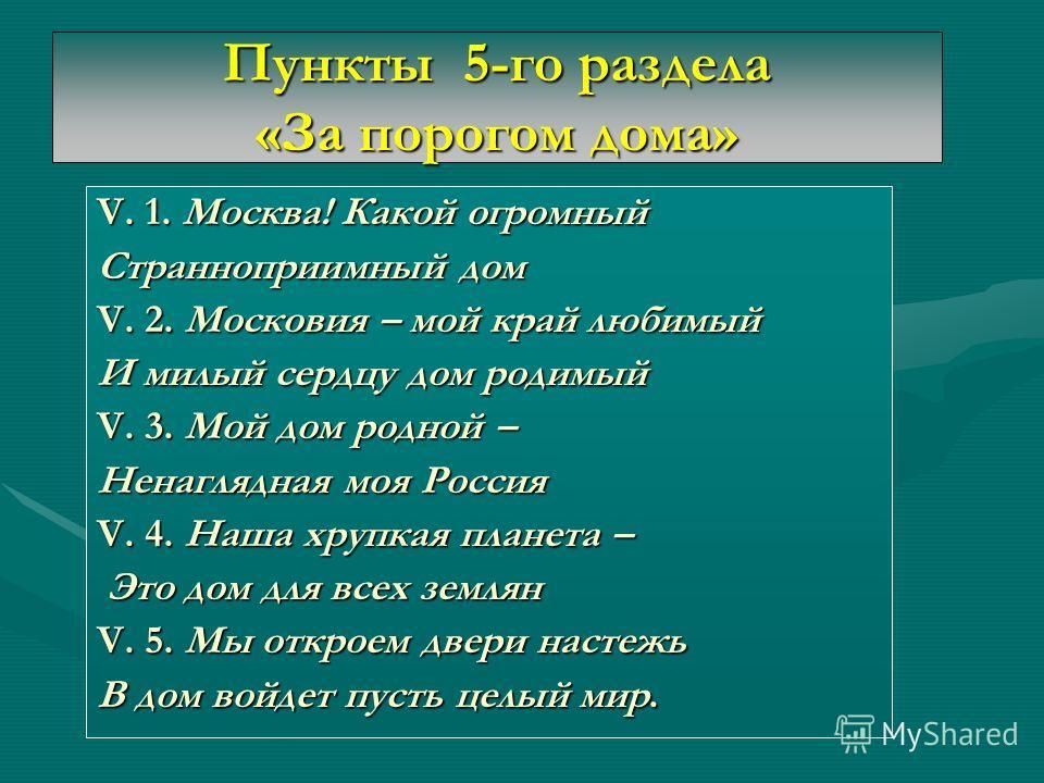 Пункты 5-го раздела «За порогом дома» V. 1. Москва! Какой огромный Странноприимный дом V. 2. Московия – мой край любимый И милый сердцу дом родимый V. 3. Мой дом родной – Ненаглядная моя Россия V. 4. Наша хрупкая планета – Это дом для всех землян Это