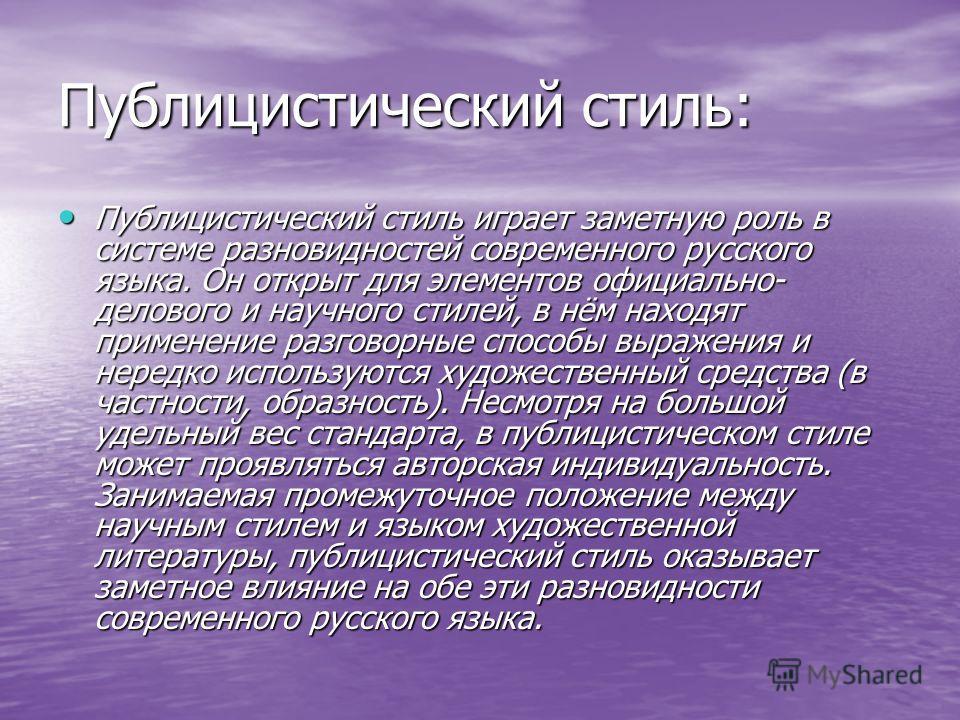 Публицистический стиль: Публицистический стиль играет заметную роль в системе разновидностей современного русского языка. Он открыт для элементов официально- делового и научного стилей, в нём находят применение разговорные способы выражения и нередко