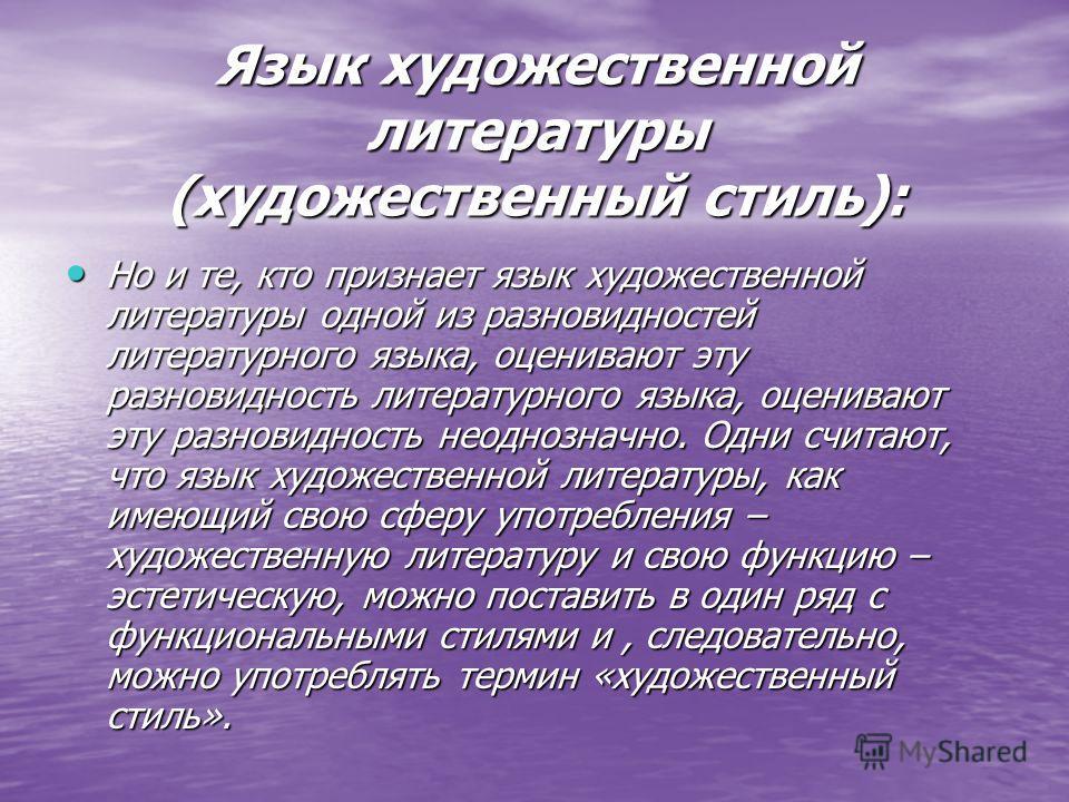 Язык художественной литературы (художественный стиль): Но и те, кто признает язык художественной литературы одной из разновидностей литературного языка, оценивают эту разновидность литературного языка, оценивают эту разновидность неоднозначно. Одни с