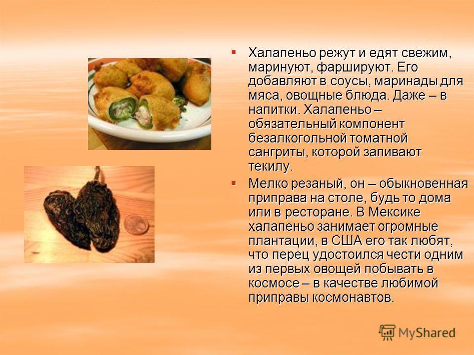 Халапеньо режут и едят свежим, маринуют, фаршируют. Его добавляют в соусы, маринады для мяса, овощные блюда. Даже – в напитки. Халапеньо – обязательный компонент безалкогольной томатной сангриты, которой запивают текилу. Халапеньо режут и едят свежим