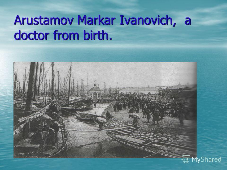 Arustamov Markar Ivanovich, a doctor from birth.