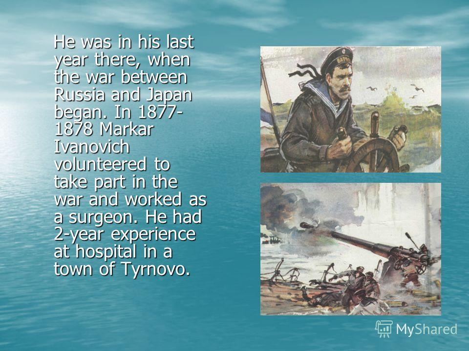He was in his last year there, when the war between Russia and Japan began. In 1877- 1878 Markar Ivanovich volunteered to take part in the war and worked as a surgeon. He had 2-year experience at hospital in a town of Tyrnovo. He was in his last year