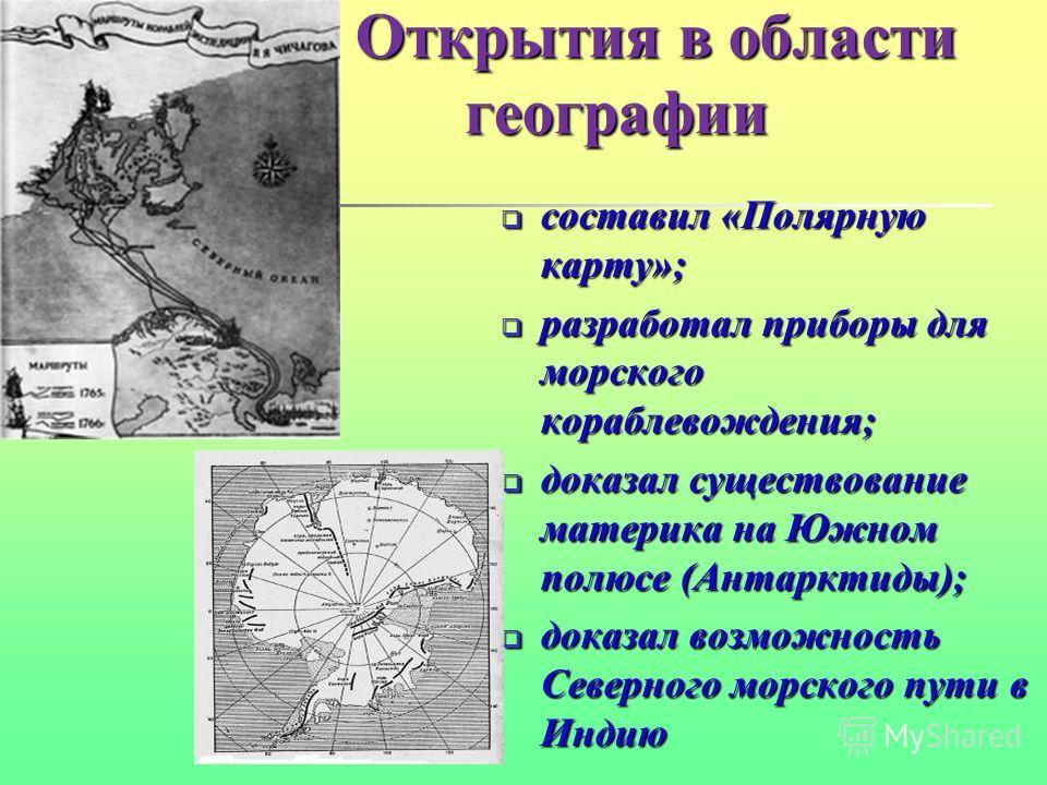Открытия в области географии Открытия в области географии составил «Полярную карту»; составил «Полярную карту»; разработал приборы для морского кораблевождения; разработал приборы для морского кораблевождения; доказал существование материка на Южном
