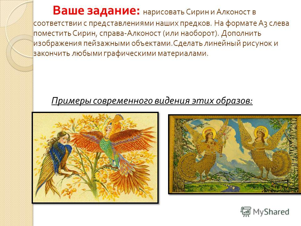 Ваше задание : нарисовать Сирин и Алконост в соответствии с представлениями наших предков. На формате А 3 слева поместить Сирин, справа - Алконост ( или наоборот ). Дополнить изображения пейзажными объектами. Сделать линейный рисунок и закончить любы