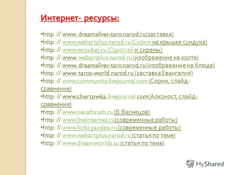 Интернет - ресурсы : http :// www. dreamsilver-taro.narod.ru( заставка ) http :// www.webartplus.narod.ru ( Сирин на крышке сундука )www.webartplus.narod.ru ( Сирин http: // www.wroubel.ru ( Одиссей и сирены )www.wroubel.ru ( Одиссей http :// www. we