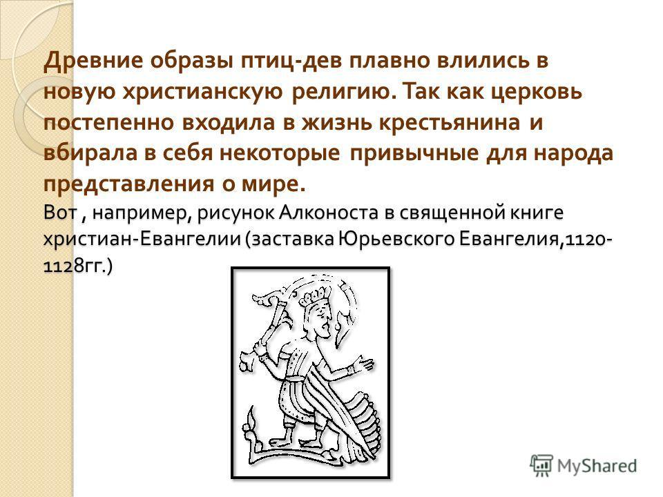 Вот, например, рисунок Алконоста в священной книге христиан - Евангелии ( заставка Юрьевского Евангелия,1120- 1128 гг.) Древние образы птиц - дев плавно влились в новую христианскую религию. Так как церковь постепенно входила в жизнь крестьянина и вб