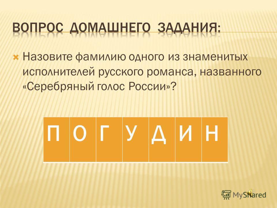 Назовите фамилию одного из знаменитых исполнителей русского романса, названного «Серебряный голос России»? ПОГУДИН