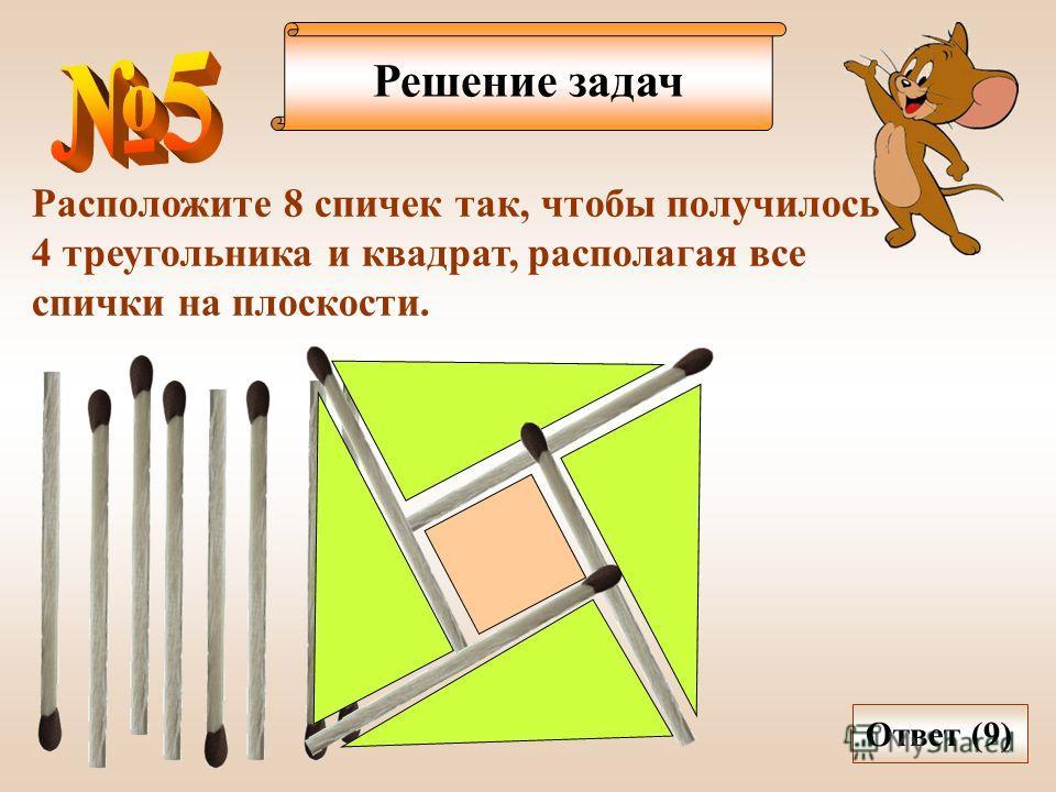 Решение задач Расположите 8 спичек так, чтобы получилось 4 треугольника и квадрат, располагая все спички на плоскости. Ответ (9)