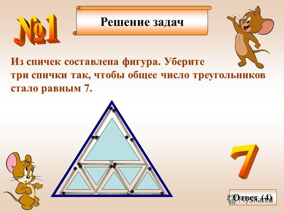 Решение задач Из спичек составлена фигура. Уберите три спички так, чтобы общее число треугольников стало равным 7. Ответ (4)
