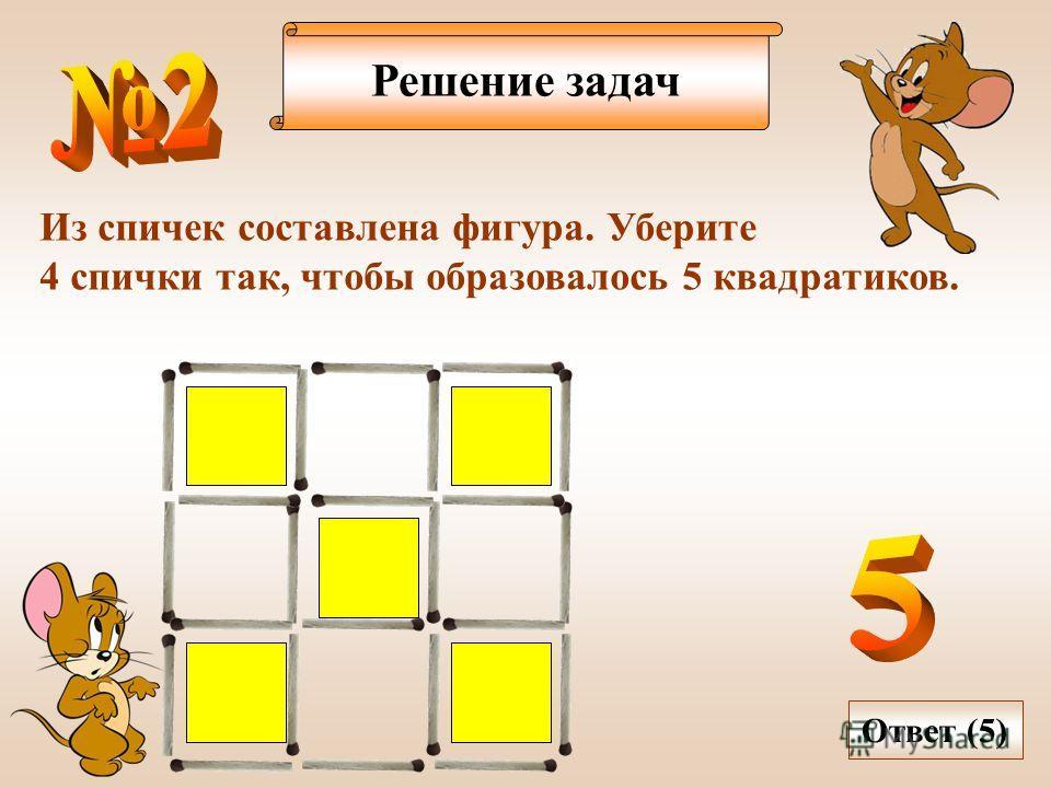 Решение задач Из спичек составлена фигура. Уберите 4 спички так, чтобы образовалось 5 квадратиков. Ответ (5)