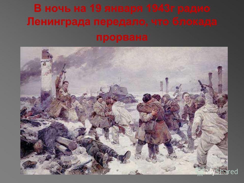 В ночь на 19 января 1943г радио Ленинграда передало, что блокада прорвана