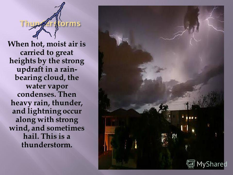 Thunderstorms When hot, moist air is carried to great heights by the strong updraft in a rain- bearing cloud, the water vapor condenses. Then heavy rain, thunder, and lightning occur along with strong wind, and sometimes hail. This is a thunderstorm.