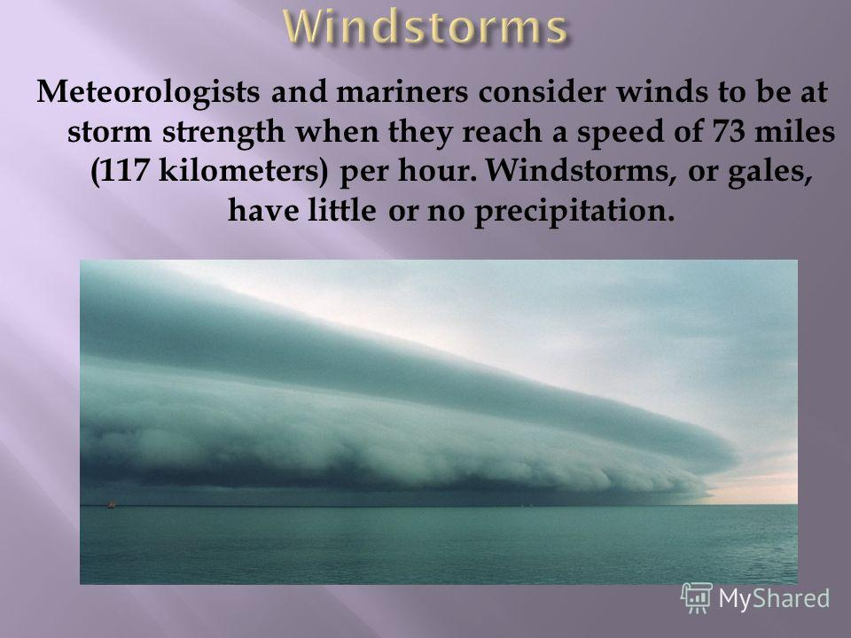 Meteorologists and mariners consider winds to be at storm strength when they reach a speed of 73 miles (117 kilometers) per hour. Windstorms, or gales, have little or no precipitation.