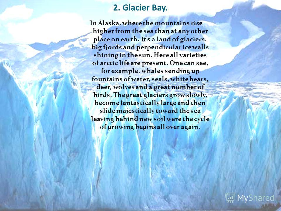 2. Glacier Bay. In Alaska, where the mountains rise higher from the sea than at any other place on earth. Its a land of glaciers, big fjords and perpendicular ice walls shining in the sun. Here all varieties of arctic life are present. One can see, f