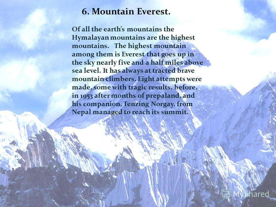 6. Mountain Everest. Of all the earths mountains the Hymalayan mountains are the highest mountains. The highest mountain among them is Everest that goes up in the sky nearly five and a half miles above sea level. It has always at tracted brave mounta