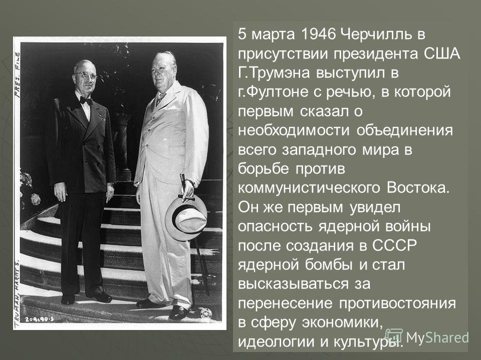 5 марта 1946 Черчилль в присутствии президента США Г.Трумэна выступил в г.Фултоне с речью, в которой первым сказал о необходимости объединения всего западного мира в борьбе против коммунистического Востока. Он же первым увидел опасность ядерной войны