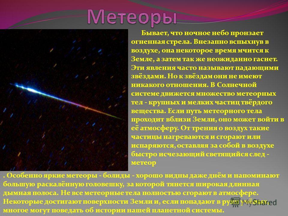 Бывает, что ночное небо пронзает огненная стрела. Внезапно вспыхнув в воздухе, она некоторое время мчится к Земле, а затем так же неожиданно гаснет. Эти явления часто называют падающими звёздами. Но к звёздам они не имеют никакого отношения. В Солнеч