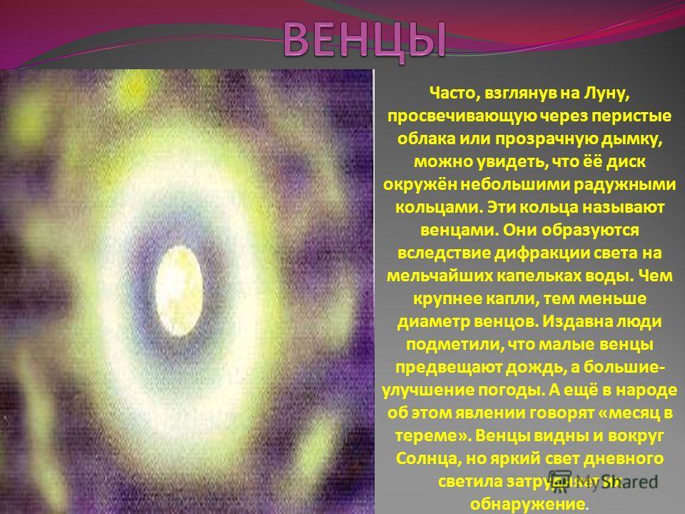 Часто, взглянув на Луну, просвечивающую через перистые облака или прозрачную дымку, можно увидеть, что ёё диск окружён небольшими радужными кольцами. Эти кольца называют венцами. Они образуются вследствие дифракции света на мельчайших капельках воды.