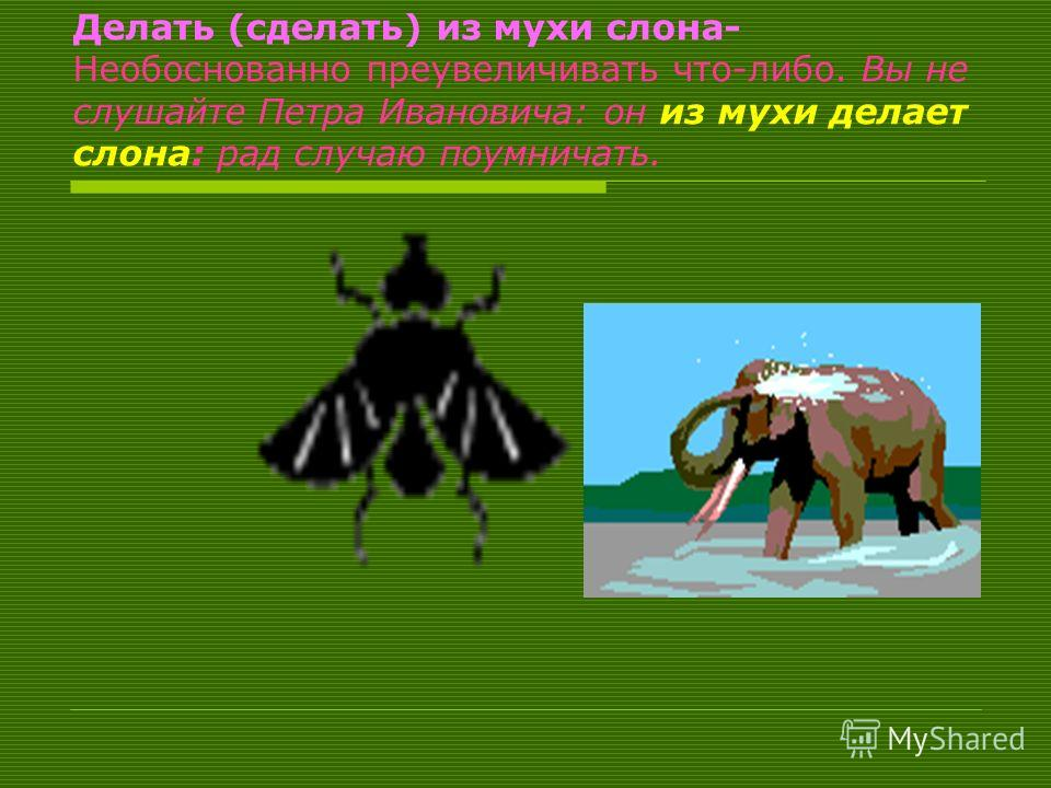 Делать (сделать) из мухи слона- Необоснованно преувеличивать что-либо. Вы не слушайте Петра Ивановича: он из мухи делает слона: рад случаю поумничать.