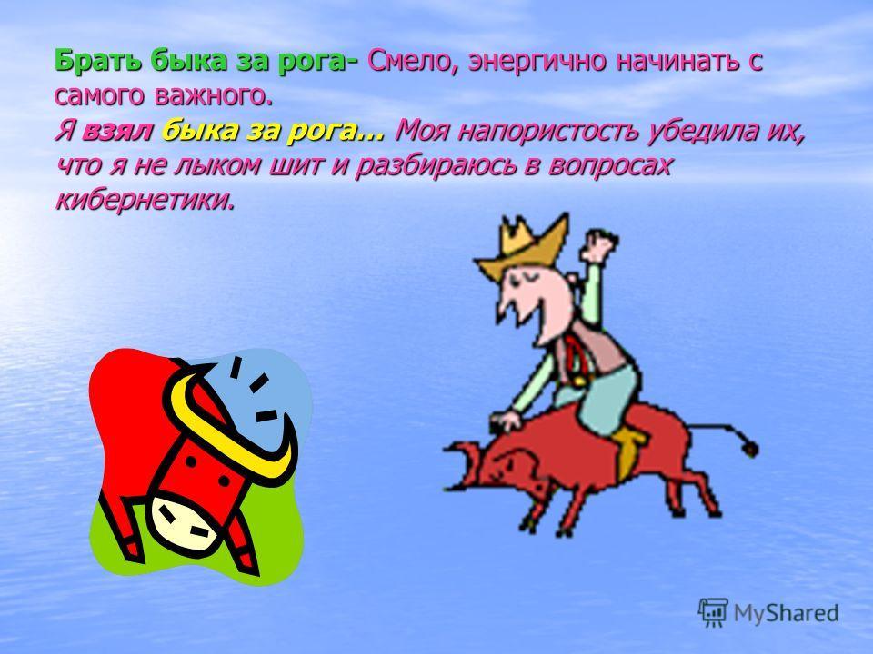 Брать быка за рога- Смело, энергично начинать с самого важного. Я взял быка за рога… Моя напористость убедила их, что я не лыком шит и разбираюсь в вопросах кибернетики.