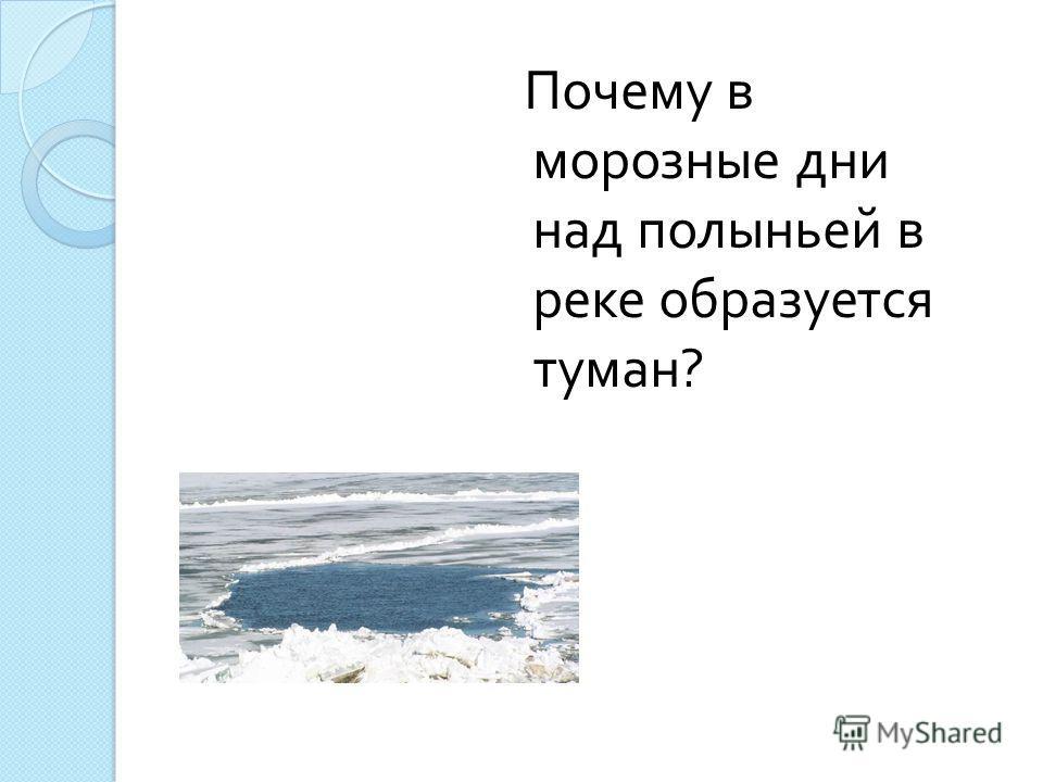 Почему в морозные дни над полыньей в реке образуется туман ?
