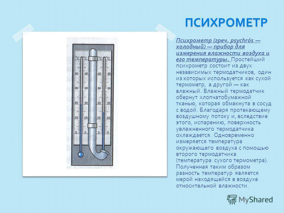 ПСИХРОМЕТР Психрометр ( греч. psychrós холодный ) прибор для измерения влажности воздуха и его температуры. Простейший психрометр состоит из двух независимых термодатчиков, один из которых используется как сухой термометр, а другой как влажный. Влажн