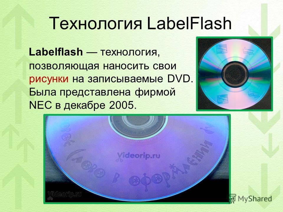 Технология LabelFlash Labelflash технология, позволяющая наносить свои рисунки на записываемые DVD. Была представлена фирмой NEC в декабре 2005.