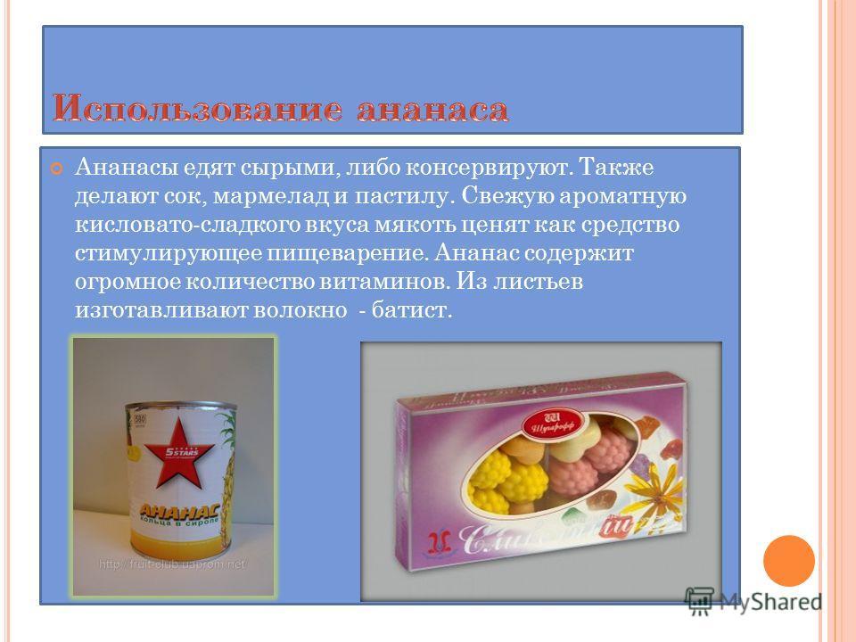 Ананасы едят сырыми, либо консервируют. Также делают сок, мармелад и пастилу. Свежую ароматную кисловато-сладкого вкуса мякоть ценят как средство стимулирующее пищеварение. Ананас содержит огромное количество витаминов. Из листьев изготавливают волок