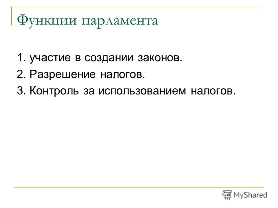 Функции парламента 1. участие в создании законов. 2. Разрешение налогов. 3. Контроль за использованием налогов.
