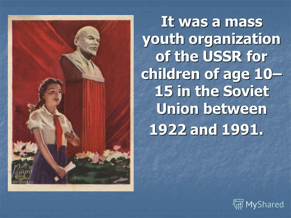 It was a mass youth organization of the USSR for children of age 10– 15 in the Soviet Union between It was a mass youth organization of the USSR for children of age 10– 15 in the Soviet Union between 1922 and 1991.