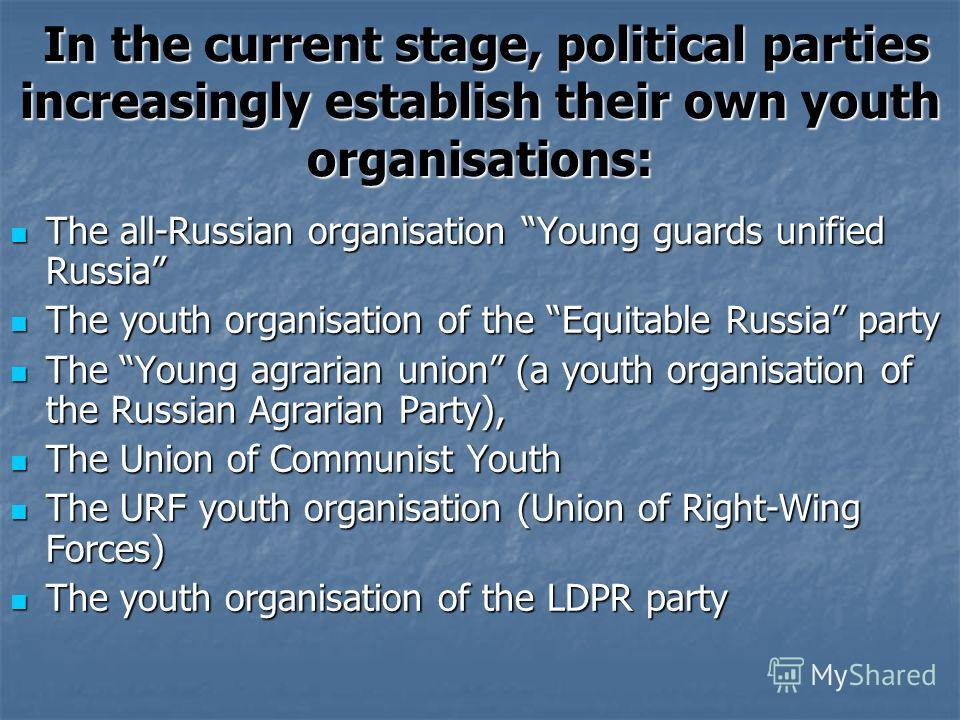 In the current stage, political parties increasingly establish their own youth organisations: In the current stage, political parties increasingly establish their own youth organisations: The all-Russian organisation Young guards unified Russia The a