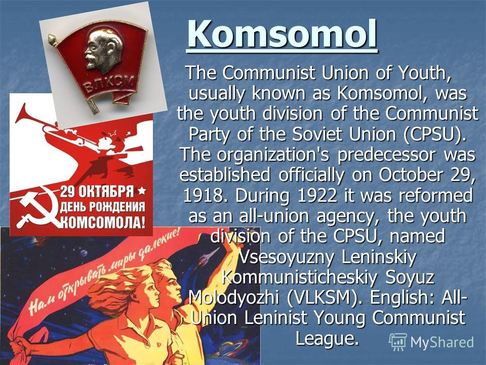 Komsomol The Communist Union of Youth, usually known as Komsomol, was the youth division of the Communist Party of the Soviet Union (CPSU). The organization's predecessor was established officially on October 29, 1918. During 1922 it was reformed as