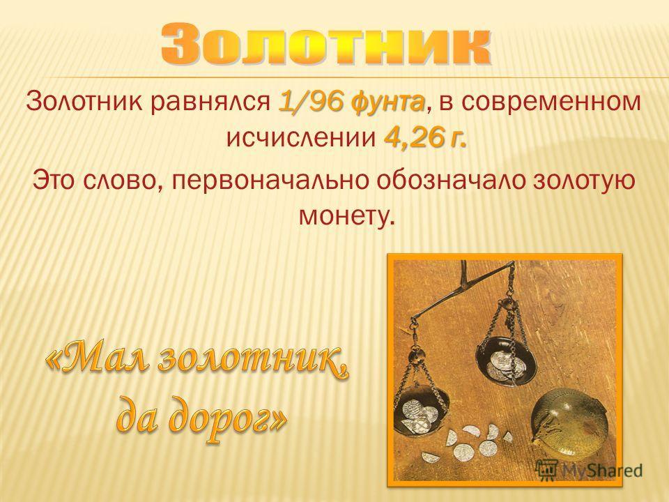 1/96фунта 4,26 г. Золотник равнялся 1/96 фунта, в современном исчислении 4,26 г. Это слово, первоначально обозначало золотую монету.