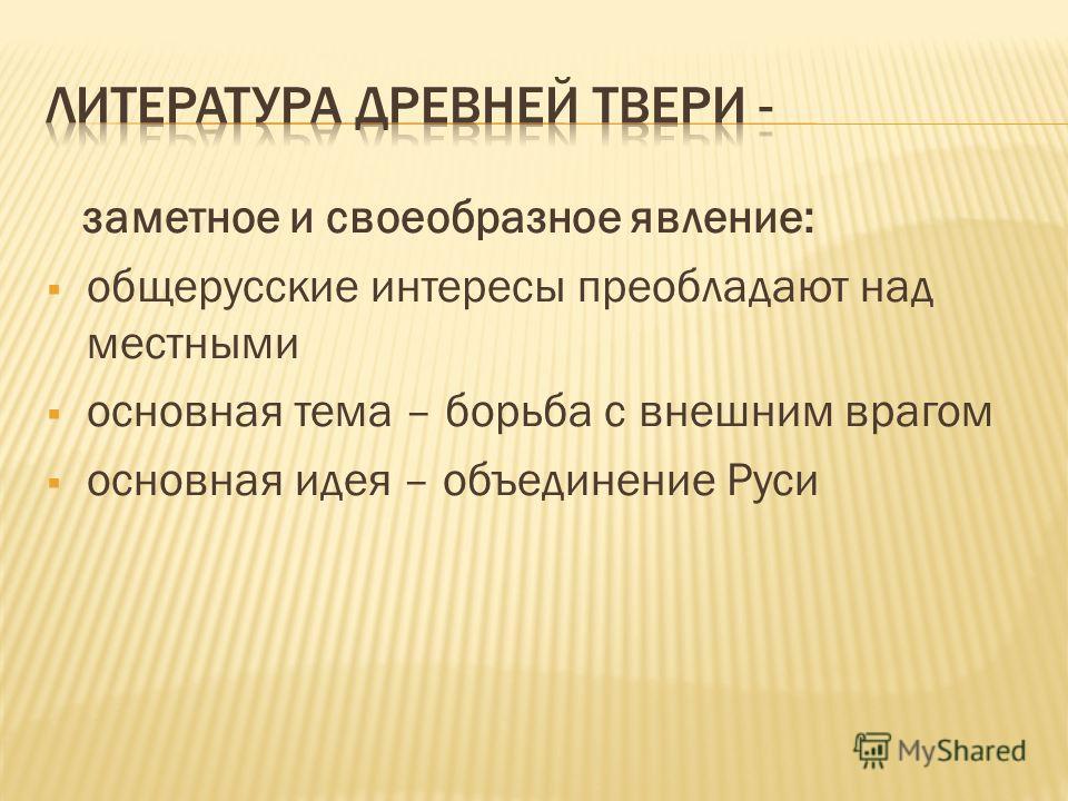 заметное и своеобразное явление: общерусские интересы преобладают над местными основная тема – борьба с внешним врагом основная идея – объединение Руси