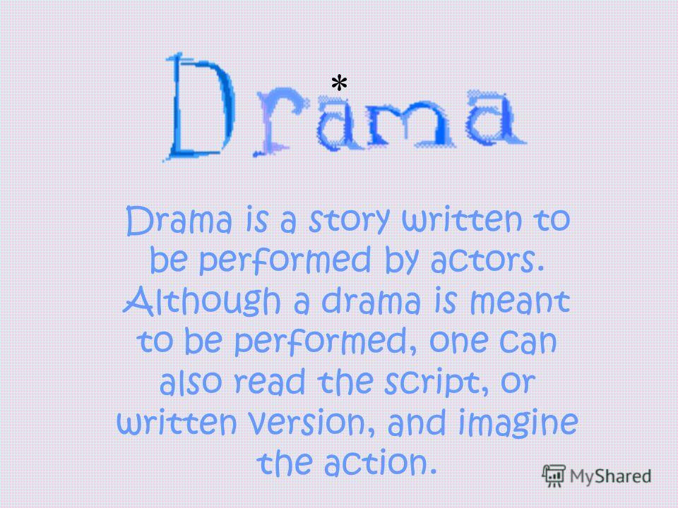 * Drama is a story written to be performed by actors. Although a drama is meant to be performed, one can also read the script, or written version, and imagine the action.