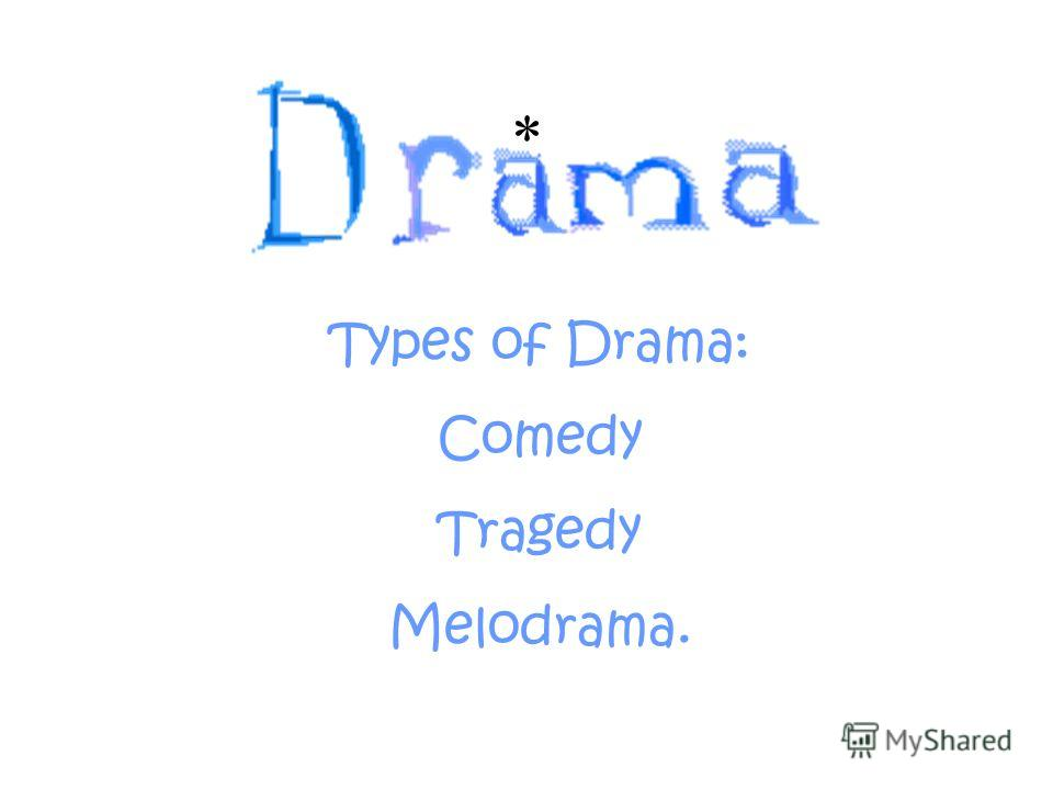* Types of Drama: Comedy Tragedy Melodrama.