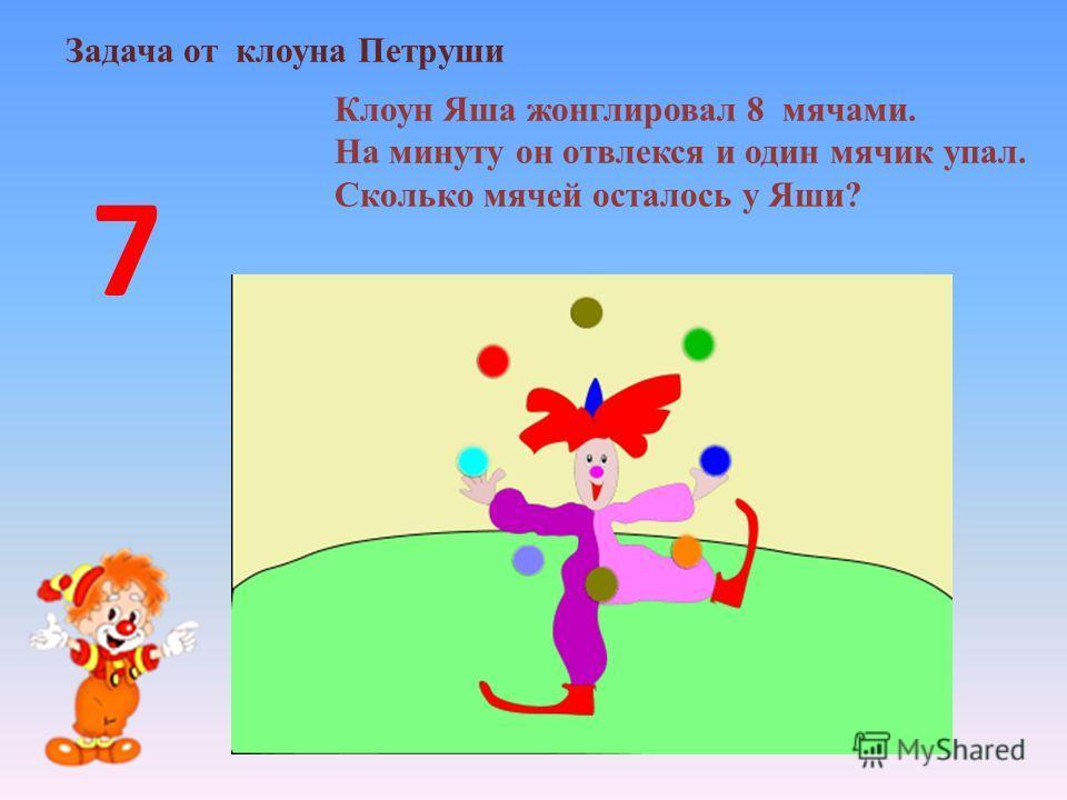 Задача от клоуна Петруши Клоун Яша жонглировал 8 мячами. На минуту он отвлекся и один мячик упал. Сколько мячей осталось у Яши? 7
