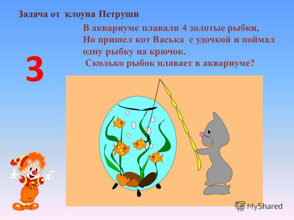 Задача от клоуна Петруши В аквариуме плавали 4 золотые рыбки, Но пришел кот Васька с удочкой и поймал одну рыбку на крючок. Сколько рыбок плавает в аквариуме? 3