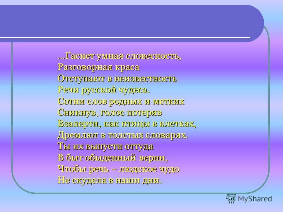 …Гаснет умная словесность, Разговорная краса Отступают в неизвестность Речи русской чудеса. Сотни слов родных и метких Сникнув, голос потеряв Взаперти, как птицы в клетках, Дремлют в толстых словарях. Ты их выпусти оттуда В быт обыденный верни, Чтобы