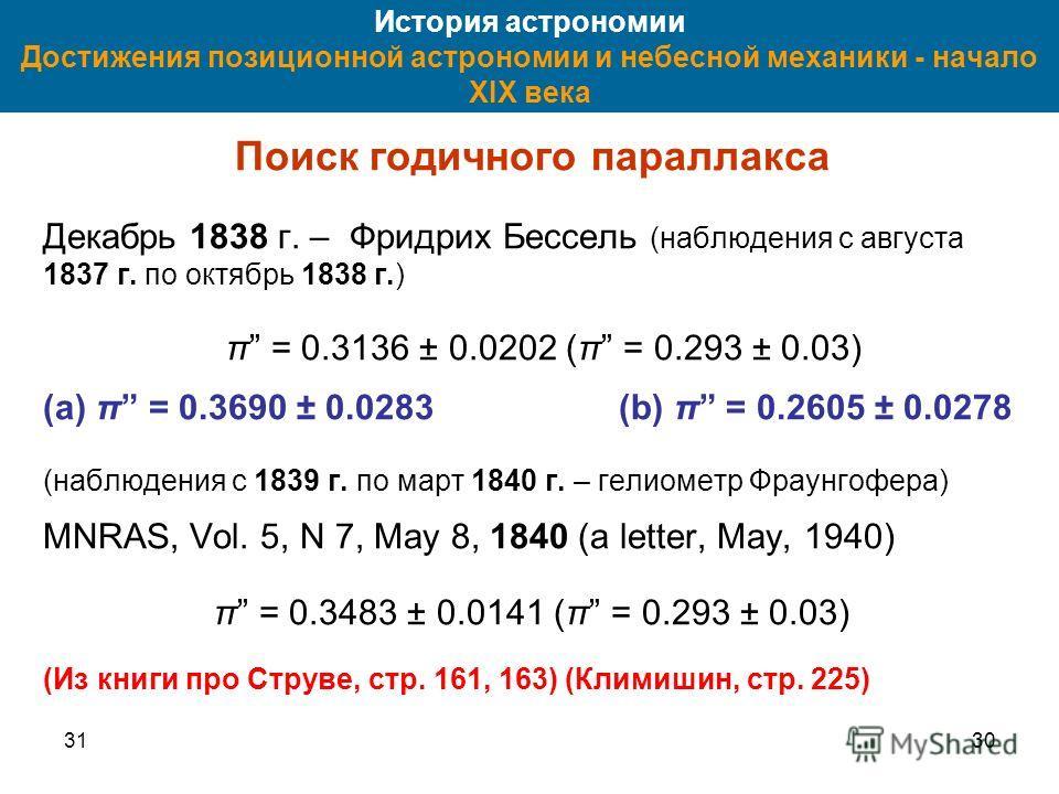 3130 История астрономии Достижения позиционной астрономии и небесной механики - начало XIX века Поиск годичного параллакса Декабрь 1838 г. – Фридрих Бессель (наблюдения с августа 1837 г. по октябрь 1838 г.) π = 0.3136 ± 0.0202 (π = 0.293 ± 0.03) (a)