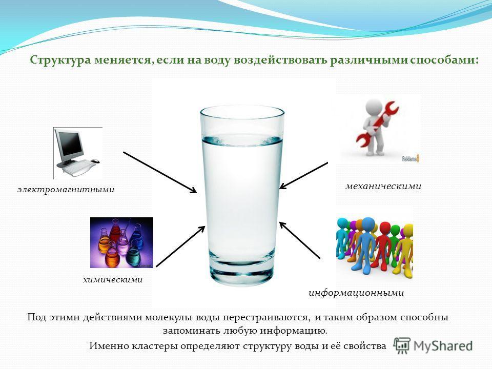 Под этими действиями молекулы воды перестраиваются, и таким образом способны запоминать любую информацию. Именно кластеры определяют структуру воды и её свойства Структура меняется, если на воду воздействовать различными способами: механическими хими