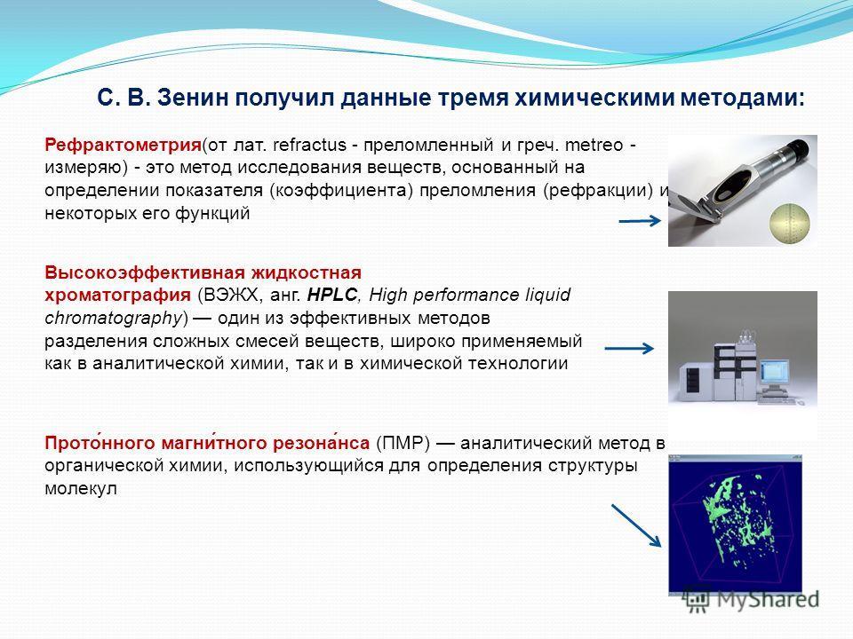 Рефрактометрия(от лат. refractus - преломленный и греч. metreo - измеряю) - это метод исследования веществ, основанный на определении показателя (коэффициента) преломления (рефракции) и некоторых его функций С. В. Зенин получил данные тремя химически