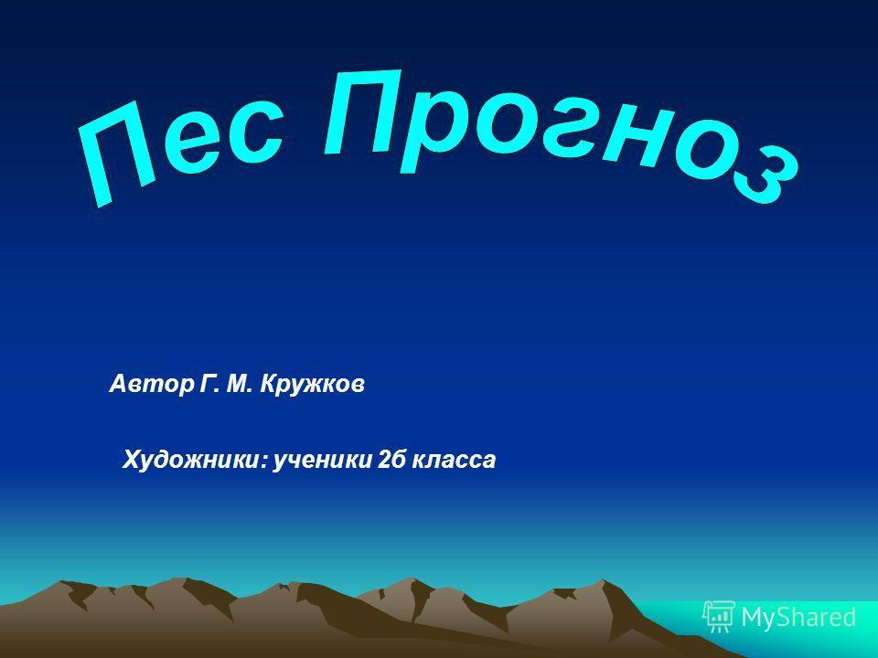 Автор Г. М. Кружков Художники: ученики 2б класса